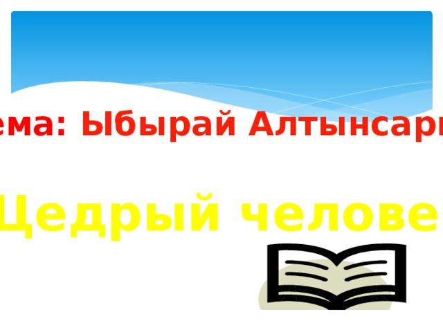 Тема: Ыбырай Алтынсарин  «Щедрый человек»