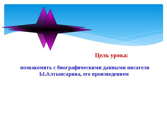 Цель урока:   познакомить с биографическими данными писателя Ы.Алтынсарина, его произведением