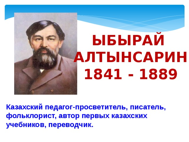 Ыбырай Алтынсарин 1841 - 1889 Казахский педагог-просветитель, писатель, фольклорист, автор первых казахских учебников, переводчик.