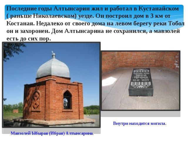 Последние годы Алтынсарин жил и работал в Кустанайском ( раньше Николаевском) уезде. Он построил дом в 3 км от Костаная. Недалеко от своего дома на левом берегу реки Тобол он и захоронен. Дом Алтынсарина не сохранился, а мавзолей есть до сих пор. Внутри находится могила . Мавзолей Ыбырая (Ибрая) Алтынсарина.