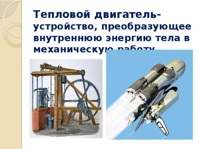 Тепловой двигатель- устройство, преобразующее внутреннюю энергию тела в механическую работу.