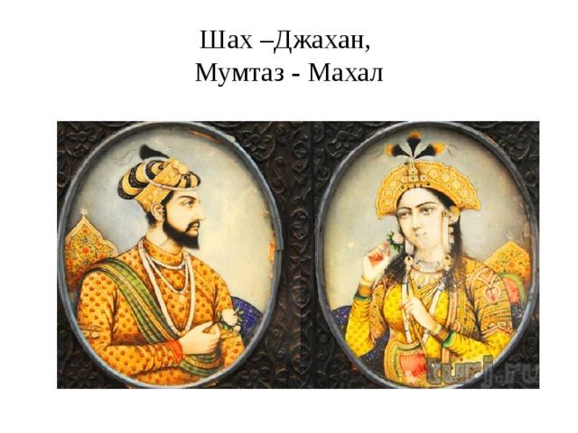 Шах –Джахан,  Мумтаз - Махал