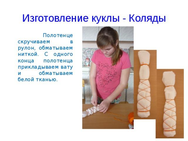 Изготовление куклы - Коляды   Полотенце скручиваем в рулон, обматываем ниткой. С одного конца полотенца прикладываем вату и обматываем белой тканью.