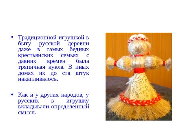 Традиционной игрушкой в быту русской деревни даже в самых бедных крестьянских семьях с давних времен была тряпичная кукла. В иных домах их до ста штук накапливалось.  Как и у других народов, у русских в игрушку вкладывали определенный смысл.