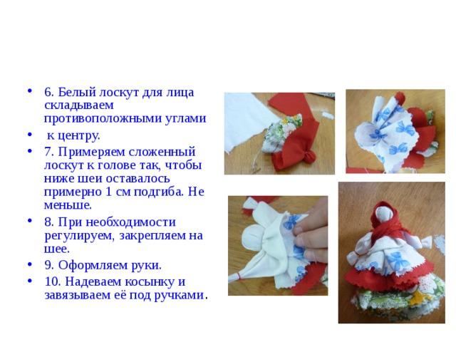 6.  Белый лоскут для лица складываем противоположными углами  к центру. 7. Примеряем сложенный лоскут к голове так, чтобы ниже шеи оставалось примерно 1 см подгиба. Не меньше. 8. При необходимости регулируем, закрепляем на шее. 9. Оформляем руки. 10. Надеваем косынку и завязываем её под ручками .