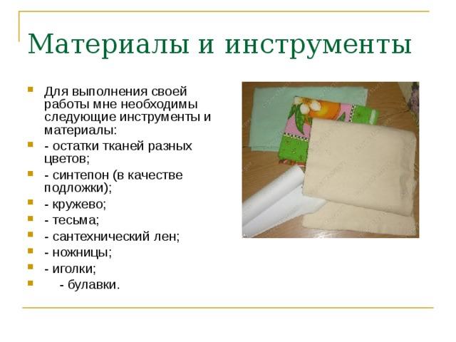 Для выполнения своей работы мне необходимы следующие инструменты и материалы: - остатки тканей разных цветов; - синтепон (в качестве подложки); - кружево; - тесьма; - сантехнический лен; - ножницы; - иголки;  - булавки.