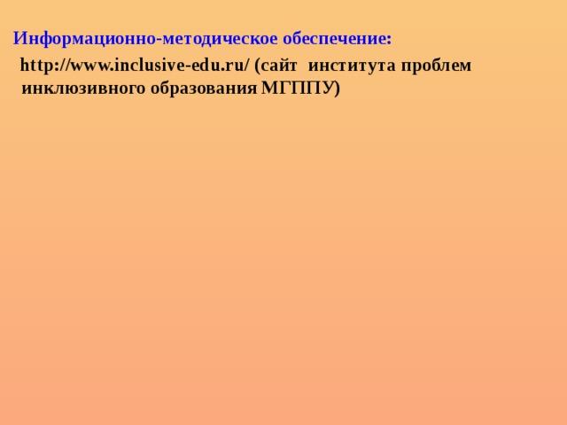 Информационно-методическое обеспечение:  http://www.inclusive-edu.ru/ (сайт института проблем   инклюзивного образования МГППУ)