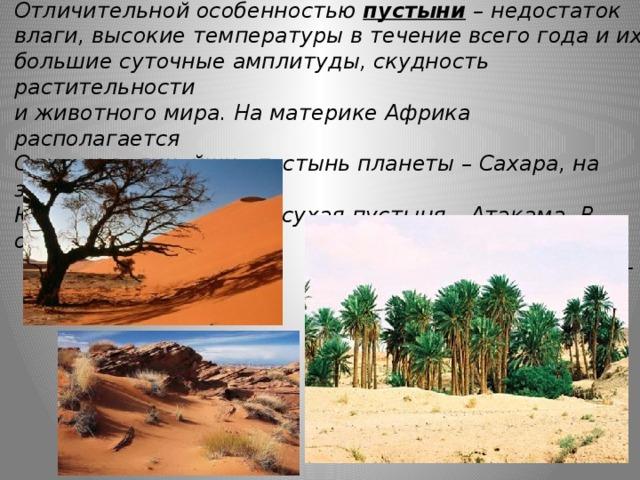Отличительной особенностью пустыни  – недостаток влаги, высокие температуры в течение всего года и их большие суточные амплитуды, скудность растительности и животного мира. На материке Африка располагается Одна из величайших пустынь планеты – Сахара, на западе Южной Америки самая сухая пустыня – Атакама. В оазисах  растет царица пустыни –  финиковая пальма.