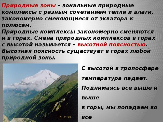 Природные зоны – зональные природные комплексы с разным сочетанием тепла и влаги, закономерно сменяющиеся от экватора к полюсам.  Природные комплексы закономерно сменяются и в горах. Смена природных комплексов в горах с высотой называется – высотной поясностью .  Высотная поясность существует в горах любой  природной зоны. С высотой в тропосфере температура падает. Поднимаясь все выше и выше в горы, мы попадаем во все более холодные условия.