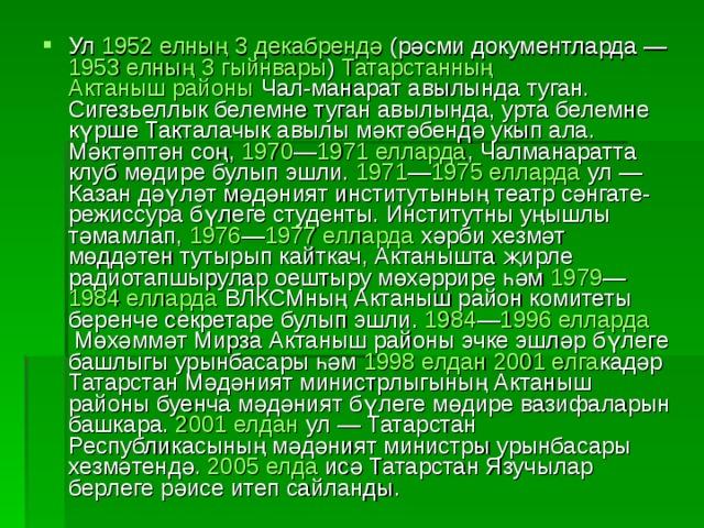 Ул 1952 елның  3 декабрендә (рәсми документларда — 1953 елның  3 гыйнвары ) Татарстанның  Актаныш районы Чал-манарат авылында туган. Сигезьеллык белемне туган авылында, урта белемне күрше Такталачык авылы мәктәбендә укып ала. Мәктәптән соң, 1970 — 1971 елларда , Чалманаратта клуб мөдире булып эшли. 1971 — 1975 елларда ул — Казан дәүләт мәдәният институтының театр сәнгате-режиссура бүлеге студенты. Институтны уңышлы тәмамлап, 1976 — 1977 елларда хәрби хезмәт мөддәтен тутырып кайткач, Актанышта җирле радиотапшырулар оештыру мөхәррире һәм 1979 — 1984 елларда ВЛКСМның Актаныш район комитеты беренче секретаре булып эшли. 1984 — 1996 елларда Мөхәммәт Мирза Актаныш районы эчке эшләр бүлеге башлыгы урынбасары һәм 1998 елдан  2001 елга кадәр Татарстан Мәдәният министрлыгының Актаныш районы буенча мәдәният бүлеге мөдире вазифаларын башкара. 2001 елдан ул — Татарстан Республикасының мәдәният министры урынбасары хезмәтендә. 2005 елда исә Татарстан Язучылар берлеге рәисе итеп сайланды.