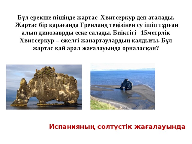 Бұл ерекше пішінде жартас Хвитсеркур деп аталады.  Жартас бір қарағанда Гренланд теңізінен су ішіп тұрған  алып динозаврды еске салады. Биіктігі  15метрлік Хвитсеркур – ежелгі жанартаулардың қалдығы. Бұл жартас қай арал жағалауында орналасқан?  Испанияның солтүстік жағалауында