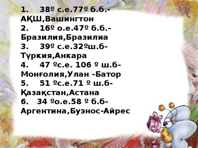 1. 38º с.е.77º б.б.- АҚШ,Вашингтон 2. 16º о.е.47º б.б.- Бразилия,Бразилиа 3. 39º с.е.32ºш.б- Түркия,Анкара 4. 47 ºс.е. 106 º ш.б- Монғолия,Улан -Батор 5. 51 ºс.е.71 º ш.б- Қазақстан,Астана 6. 34 ºо.е.58 º б.б- Аргентина,Буэнос-Айрес