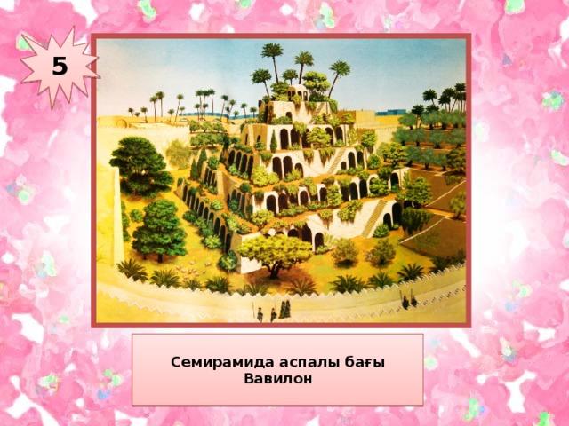 5 Семирамида аспалы бағы Вавилон