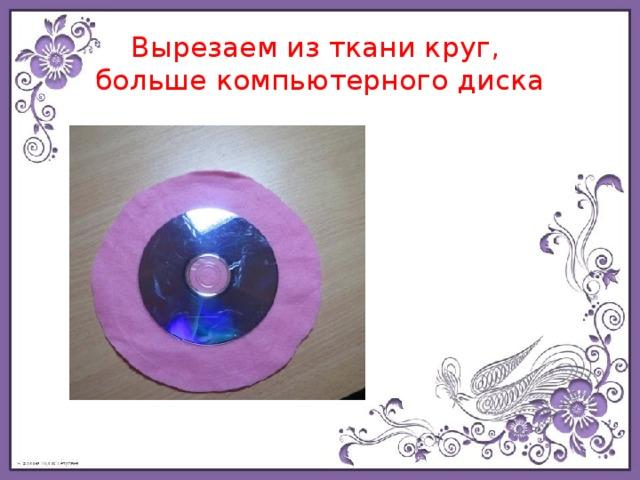 Вырезаем из ткани круг,  больше компьютерного диска