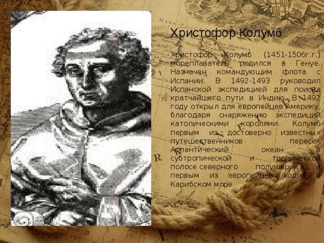 Христофор Колумб (1451-1506г.г.)  мореплаватель родился в Генуе. Назначен командующим флота с Испании. В 1492-1493 руководил Испанской экспедицией для поиска кратчайшего пути в Индию. В 1492 году открыл для европейцев Америку, благодаря снаряжению экспедиций католическими королями. Колумб первым из достоверно известных путешественников пересёк Атлантический океан в субтропической и тропической полосесеверного полушария и первым из европейцев ходил в Карибском море. Христофор Колумб