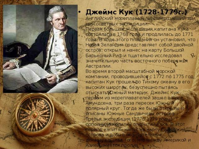 Джеймс Кук (1728-1779г.)  Английский мореплаватель, совершивший три кругосветных экспедиции.  Первая большая экспедиция капитана Кука состоялась в 1768 году и продлилась до 1771 года. В ходе этого плавания он установил, что Новая Зеландия представляет собой двойной остров, открыл и нанес на карту Большой Барьерный Риф и тщательно исследовал значительную часть восточного побережья Австралии.  Во время второй масштабной морской компании, проводившейся с 1772 по 1775 год, капитан Кук прошел по Тихому океану в его высоких широтах, безуспешно пытаясь отыскать Южный материк. Джеймс Кук первым из мореплавателей зашел в море Амундсена, три раза пересек Южный полярный круг. Тогда же были открыты и описаны Южные Сандвичевы острова.  Третья экспедиция (1776-1779 годы) пополнила копилку открытий Кука. В этот период капитан нанес на карту Гавайские острова и добыл окончательные доказательства того, что между Америкой и Азией имеется пролив.