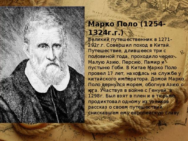 Марко Поло (1254-1324г.г.)  Великий путешественник в 1271-292г.г. Совершил поход в Китай. Путешествие, длившееся три с половиной года, проходило через Малую Азию, Персию, Памир и пустыню Гоби. В Китае Марко Поло провел 17 лет, находясь на службе у китайского императора. Домой Марко Поло вернулся морем, обогнув Азию с юга. Участвуя в войне с Генуей, в 1298г. Был взят в плен и в тюрьме продиктовал одному из узников рассказ о своем путешествии, снискавшем ему европейскую славу.