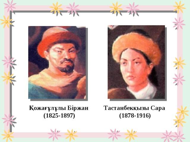Қожағұлұлы Біржан  (1825-1897) Тастанбекқызы Сара  (1878-1916)