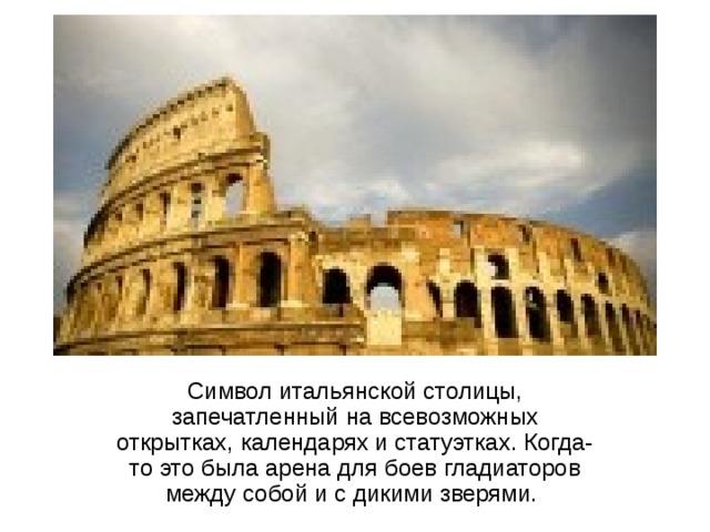 Символ итальянской столицы, запечатленный на всевозможных открытках, календарях и статуэтках. Когда-то это была арена для боев гладиаторов между собой и с дикими зверями.