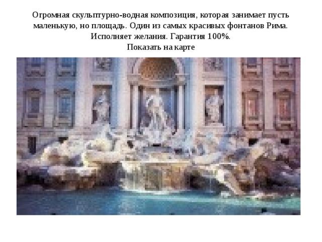 Огромная скульптурно-водная композиция, которая занимает пусть маленькую, но площадь. Один из самых красивых фонтанов Рима. Исполняет желания. Гарантия 100%.  Показать на карте