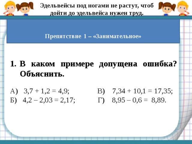 Эдельвейсы под ногами не растут, чтоб дойти до эдельвейса нужен труд.  Препятствие  1 – «Занимательное» В каком примере допущена ошибка? Объяснить.  А) 3,7 + 1,2 = 4,9;В) 7,34 + 10,1 = 17,35; Б) 4,2 – 2,03 = 2,17; Г) 8,95 – 0,6 = 8,89.