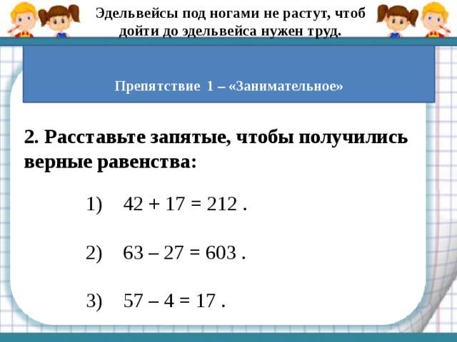 Эдельвейсы под ногами не растут, чтоб дойти до эдельвейса нужен труд.  Препятствие  1 – «Занимательное» 2.Расставьте запятые, чтобы получились верные равенства:   1) 42 + 17 = 212.  2) 63 – 27 = 603 .   3) 57 – 4 = 17.