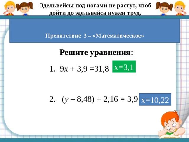 Эдельвейсы под ногами не растут, чтоб дойти до эдельвейса нужен труд.  Препятствие  3 – «Математическое» Решите уравнения : х=3,1 9 х + 3,9 =31,8  ( у – 8,48) + 2,16 = 3,9 х=10,22