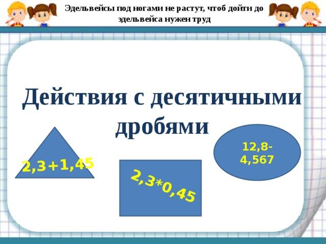 Эдельвейсы под ногами не растут, чтоб дойти до эдельвейса нужен труд 2,3+1,45 2,3*0,45 Действия с десятичными дробями 12,8-4,567