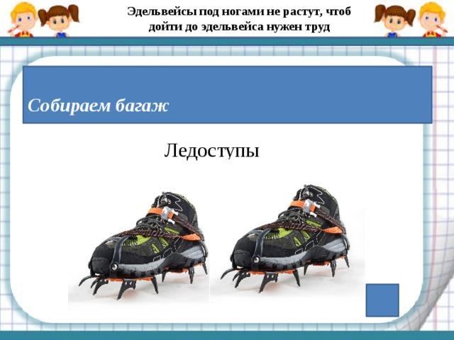 Эдельвейсы под ногами не растут, чтоб дойти до эдельвейса нужен труд  Собираем багаж Ледоступы