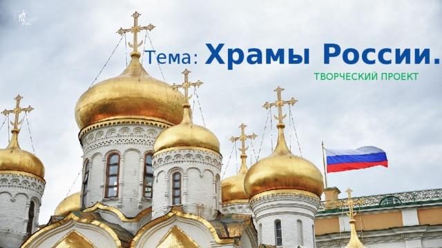 Тема: Храмы России.   Творческий проект