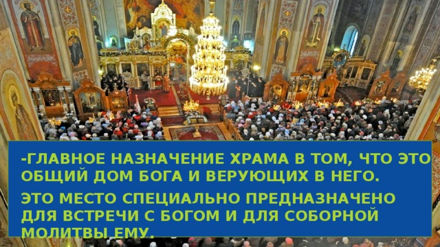 -Главное назначение храма в том, что это общий дом Бога и верующих в Него. Это место специально предназначено для встречи с богом и для соборной молитвы Ему.