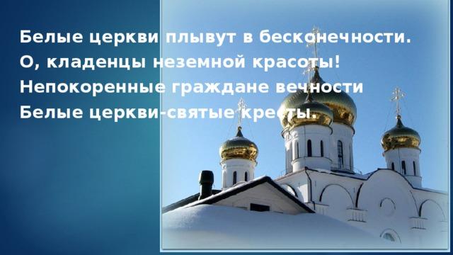 Белые церкви плывут в бесконечности. О, кладенцы неземной красоты! Непокоренные граждане вечности Белые церкви-святые кресты.