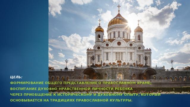 Цель: формирование общего представление о православном храме; воспитание духовно-нравственной личности ребенка через приобщение к историческому и духовному опыту, который основывается на традициях православной культуры.