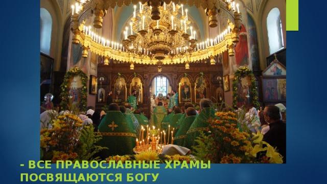 - Все православные храмы посвящаются Богу
