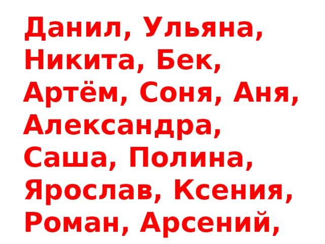 Данил, Ульяна, Никита, Бек, Артём, Соня, Аня, Александра, Саша, Полина, Ярослав, Ксения, Роман, Арсений, Иван