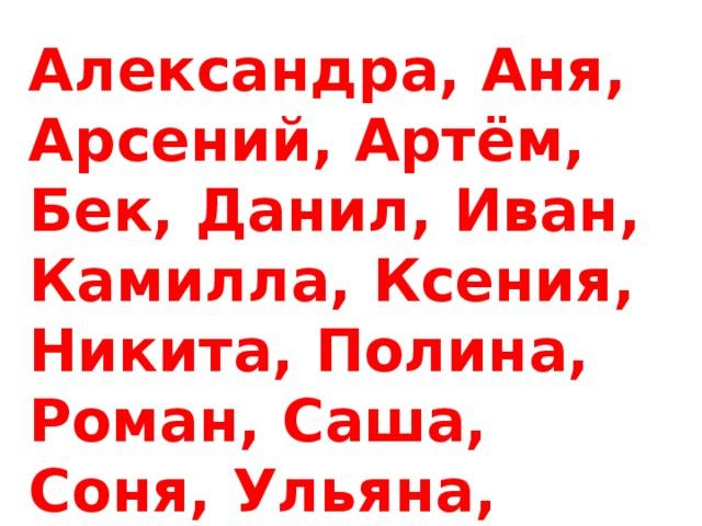 Александра, Аня, Арсений, Артём, Бек, Данил, Иван, Камилла, Ксения, Никита, Полина, Роман, Саша, Соня, Ульяна, Ярослав.