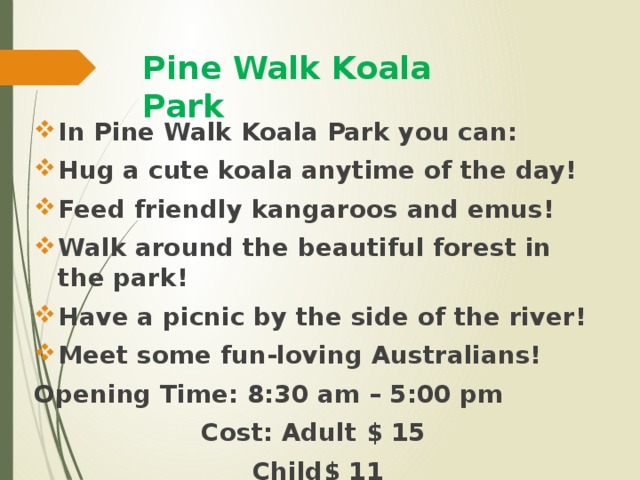 Pine Walk Koala Park In Pine Walk Koala Park you can: Hug a cute koala anytime of the day! Feed friendly kangaroos and emus! Walk around the beautiful forest in the park! Have a picnic by the side of the river! Meet some fun-loving Australians! Opening Time: 8:30 am – 5:00 pm Cost: Adult $ 15 Child$ 11