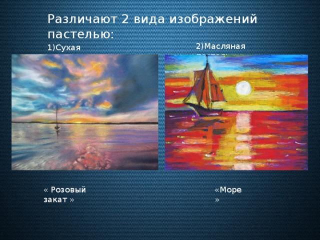 Различают 2 вида изображений пастелью: 2)Масляная пастель 1)Сухая пастель « Розовый закат » «Море»