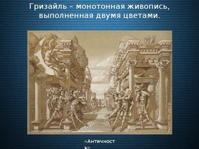 Гризайль – монотонная живопись, выполненная двумя цветами. «Античность»