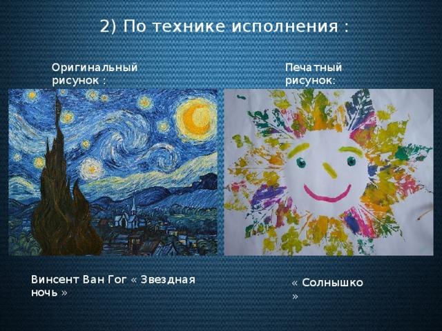 2) По технике исполнения : Оригинальный рисунок : Печатный рисунок: Винсент Ван Гог « Звездная ночь » « Солнышко »