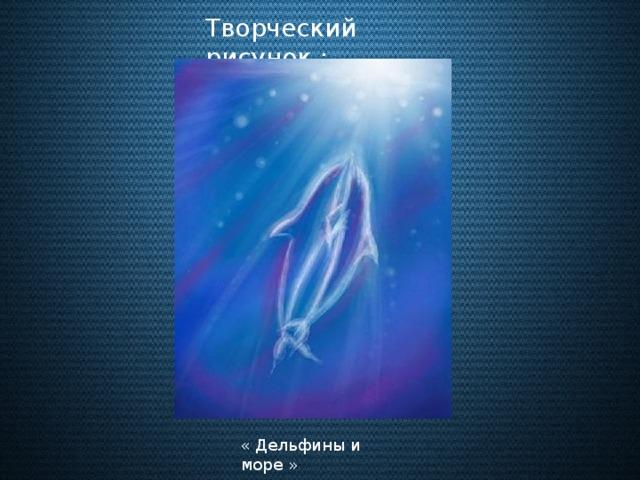 Творческий рисунок : « Дельфины и море »