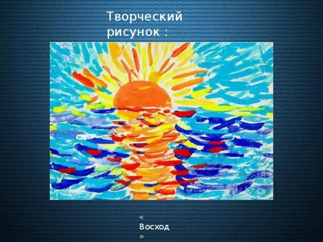 Творческий рисунок : « Восход »