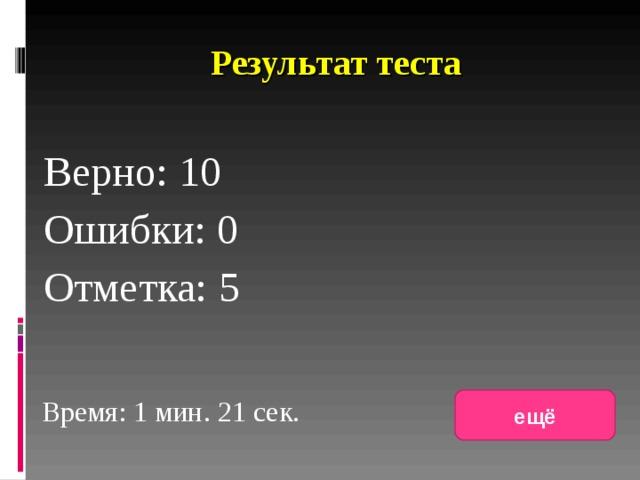 Результат теста Верно: 10 Ошибки: 0 Отметка: 5 исправить Время: 1 мин. 21 сек. ещё