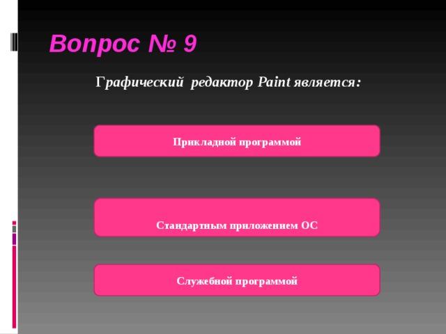 Вопрос № 9  Г рафический редактор Paint является:  Прикладной программой   Стандартным приложением ОС Служебной программой