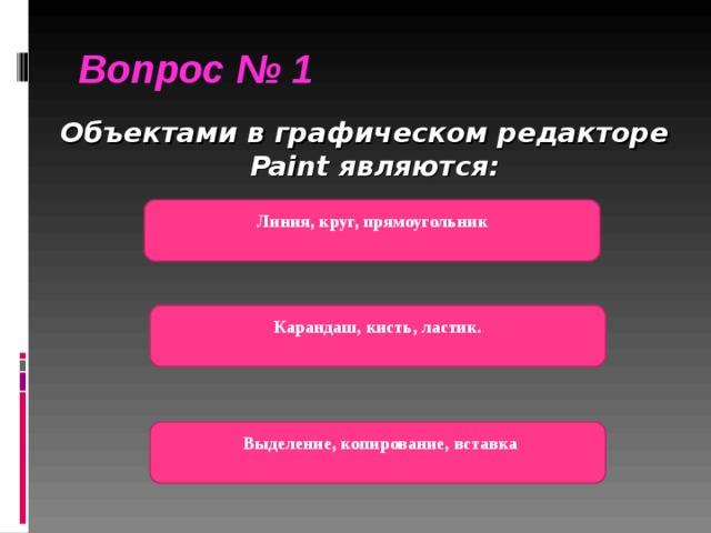 ) Вопрос № 1  Объектами в графическом редакторе Paint являются:  Линия, круг, прямоугольник  Карандаш, кисть, ластик.   Выделение, копирование, вставка