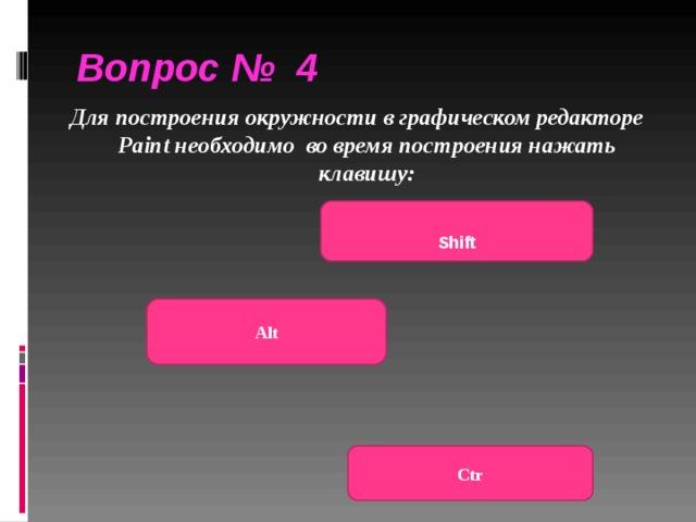 Вопрос № 4  Для построения окружности в графическом редакторе Paint необходимо во время построения нажать клавишу:   Shift Alt Ctr