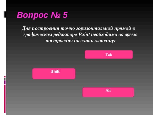 Вопрос № 5  Для построения точно горизонтальной прямой в графическом редакторе Paint необходимо во время построения нажать клавишу:  Tab   Shift  Alt