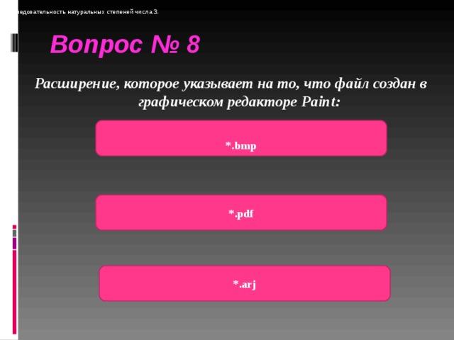 Последовательность натуральных степеней числа 3. Вопрос № 8 Расширение, которое указывает на то, что файл создан в графическом редакторе Paint :    *.bmp *.pdf *.arj