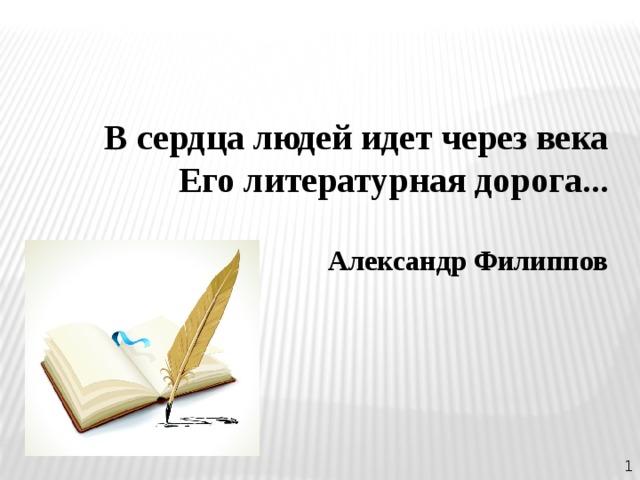 В сердца людей идет через века Его литературная дорога...  Александр Филиппов 1