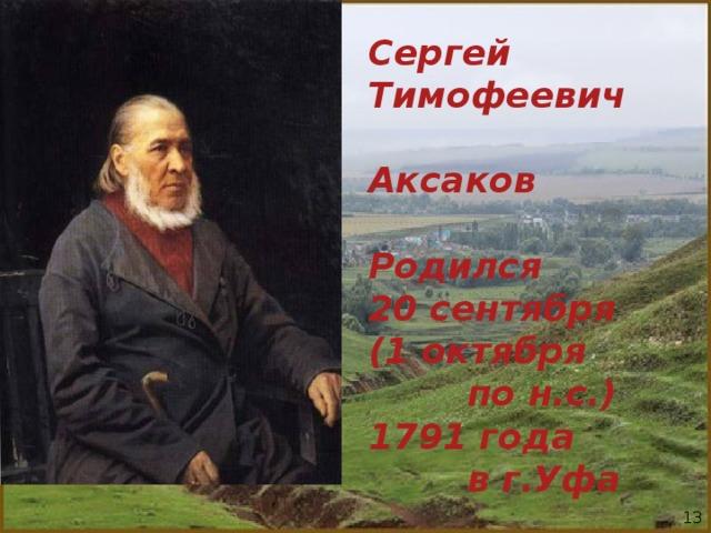 Сергей Тимофеевич Аксаков  Родился 20 сентября (1 октября  по н.с.) 1791 года  в г.Уфа 13